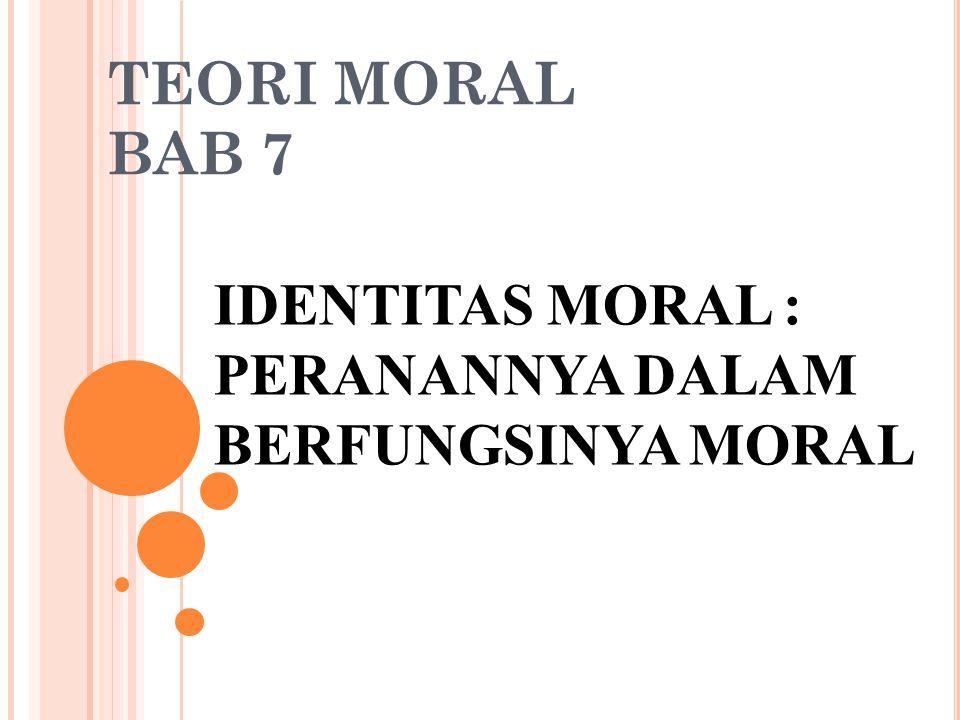 TEORI MORAL BAB 7 IDENTITAS MORAL : PERANANNYA DALAM BERFUNGSINYA MORAL