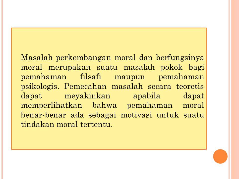 Masalah perkembangan moral dan berfungsinya moral merupakan suatu masalah pokok bagi pemahaman filsafi maupun pemahaman psikologis.