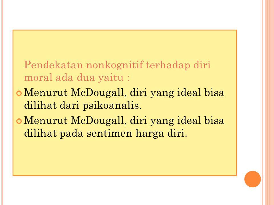 Pendekatan nonkognitif terhadap diri moral ada dua yaitu : Menurut McDougall, diri yang ideal bisa dilihat dari psikoanalis.