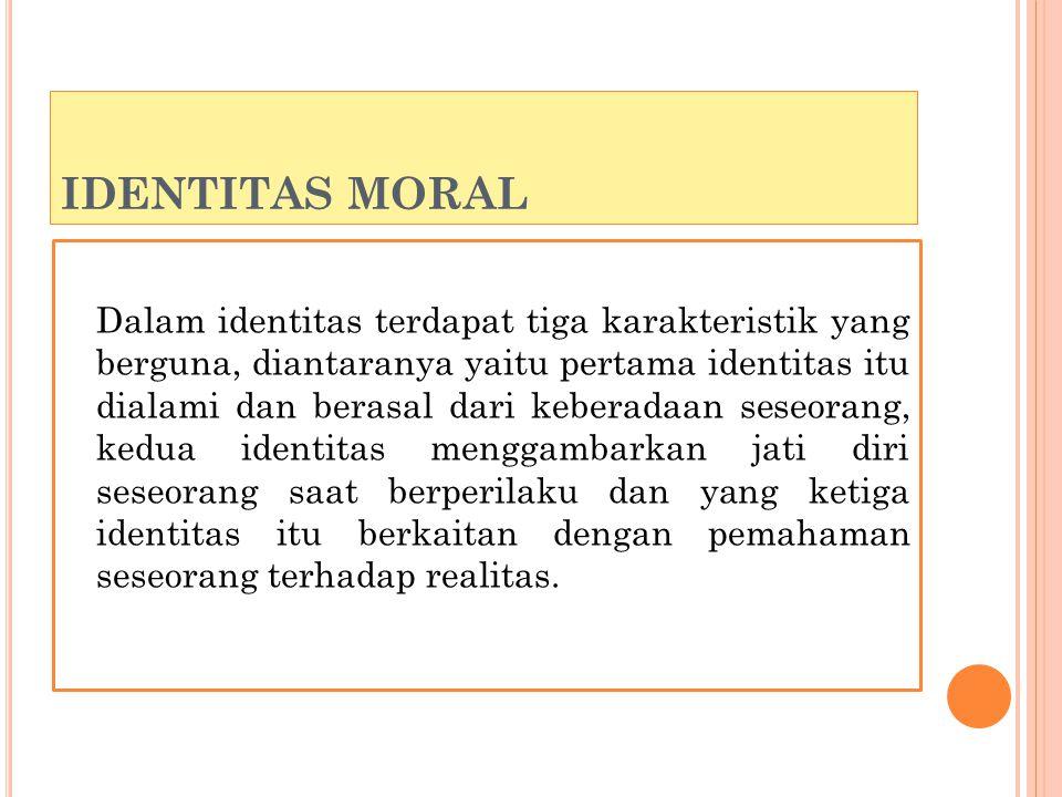 IDENTITAS MORAL Dalam identitas terdapat tiga karakteristik yang berguna, diantaranya yaitu pertama identitas itu dialami dan berasal dari keberadaan seseorang, kedua identitas menggambarkan jati diri seseorang saat berperilaku dan yang ketiga identitas itu berkaitan dengan pemahaman seseorang terhadap realitas.