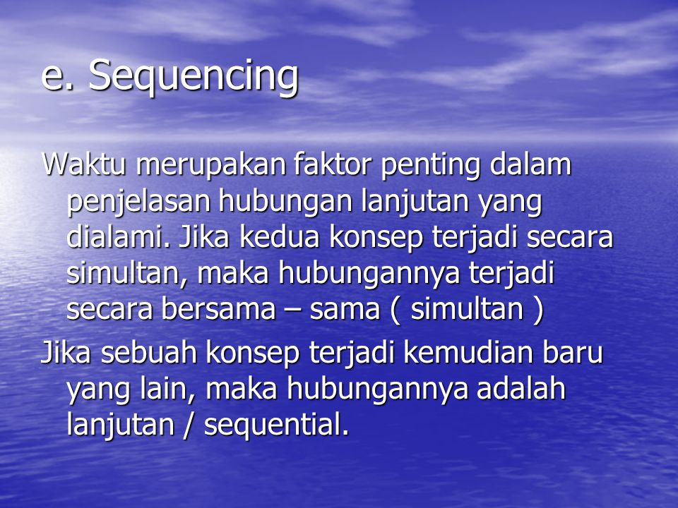 e. Sequencing Waktu merupakan faktor penting dalam penjelasan hubungan lanjutan yang dialami. Jika kedua konsep terjadi secara simultan, maka hubungan