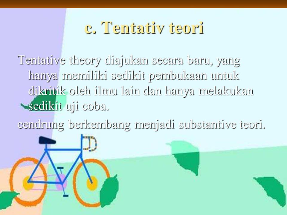 c. Tentativ teori Tentative theory diajukan secara baru, yang hanya memiliki sedikit pembukaan untuk dikritik oleh ilmu lain dan hanya melakukan sedik