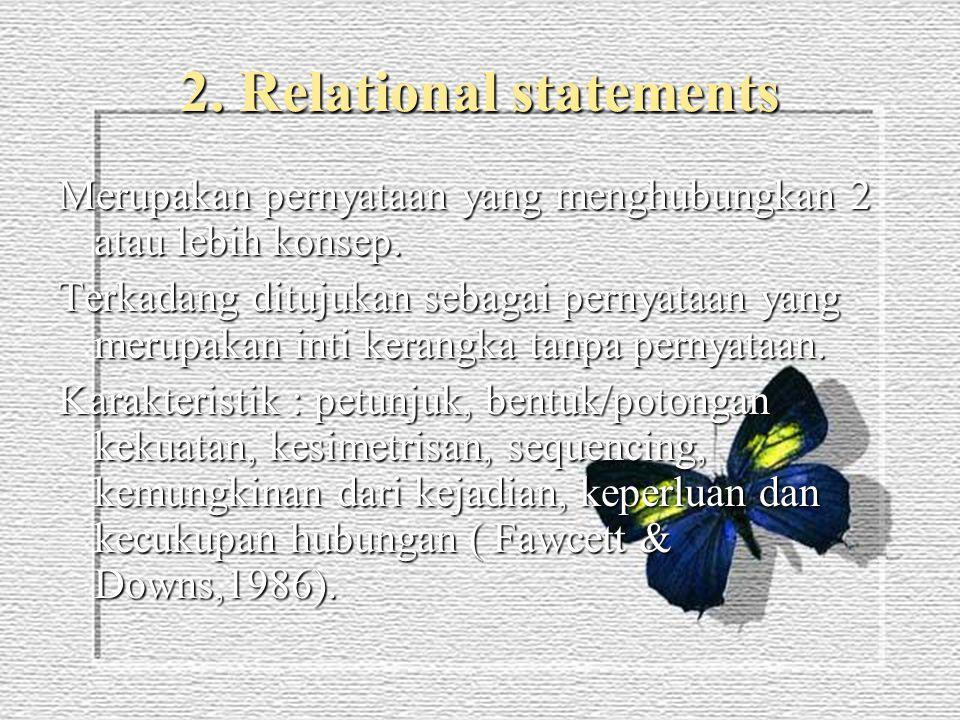 2. Relational statements Merupakan pernyataan yang menghubungkan 2 atau lebih konsep. Terkadang ditujukan sebagai pernyataan yang merupakan inti keran