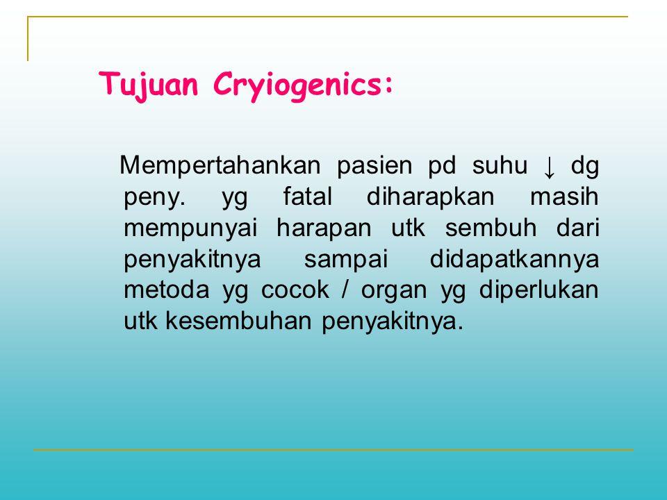 Tujuan Cryiogenics: Mempertahankan pasien pd suhu ↓ dg peny. yg fatal diharapkan masih mempunyai harapan utk sembuh dari penyakitnya sampai didapatkan