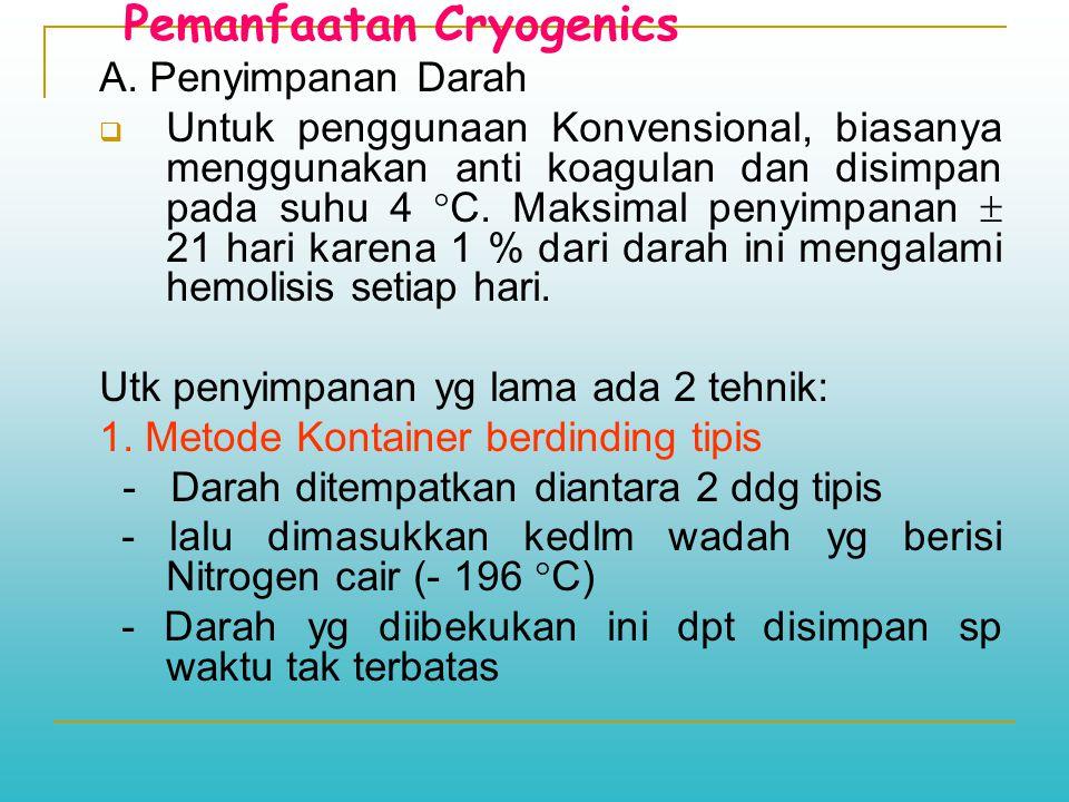 Pemanfaatan Cryogenics A. Penyimpanan Darah  Untuk penggunaan Konvensional, biasanya menggunakan anti koagulan dan disimpan pada suhu 4  C. Maksimal
