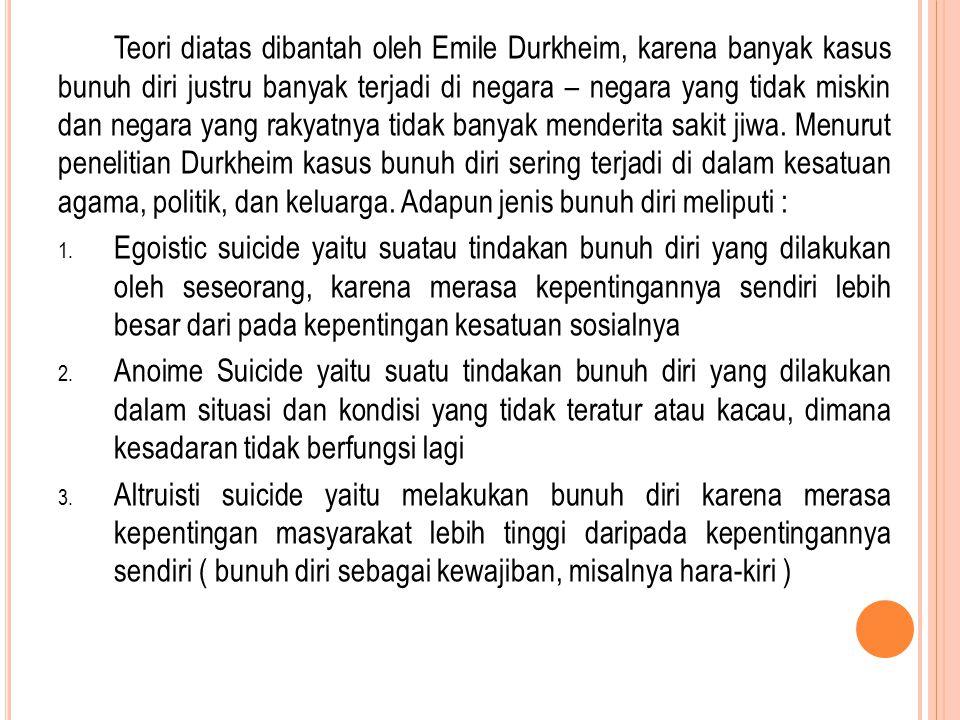 Teori diatas dibantah oleh Emile Durkheim, karena banyak kasus bunuh diri justru banyak terjadi di negara – negara yang tidak miskin dan negara yang r