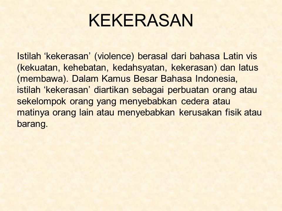 KEKERASAN Istilah 'kekerasan' (violence) berasal dari bahasa Latin vis (kekuatan, kehebatan, kedahsyatan, kekerasan) dan latus (membawa). Dalam Kamus