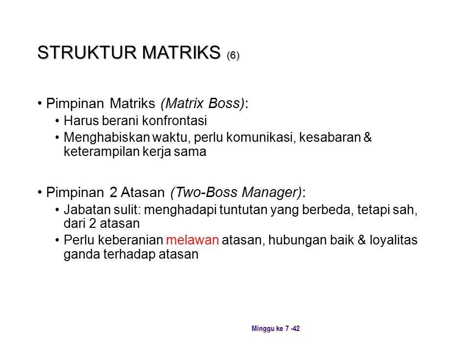 Minggu ke 7 -42 STRUKTUR MATRIKS (6) Pimpinan Matriks (Matrix Boss): Harus berani konfrontasi Menghabiskan waktu, perlu komunikasi, kesabaran & keterampilan kerja sama Pimpinan 2 Atasan (Two ‑ Boss Manager): Jabatan sulit: menghadapi tuntutan yang berbeda, tetapi sah, dari 2 atasan Perlu keberanian melawan atasan, hubungan baik & loyalitas ganda terhadap atasan