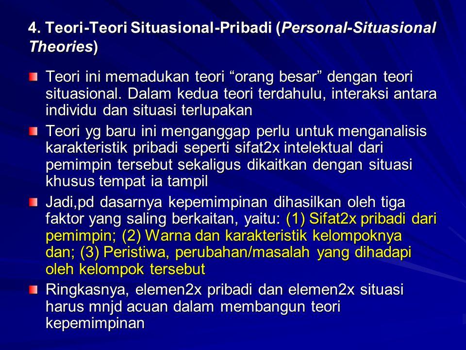 "4. Teori-Teori Situasional-Pribadi (Personal-Situasional Theories) Teori ini memadukan teori ""orang besar"" dengan teori situasional. Dalam kedua teori"