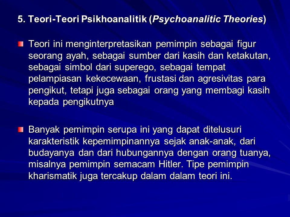 5. Teori-Teori Psikhoanalitik (Psychoanalitic Theories) Teori ini menginterpretasikan pemimpin sebagai figur seorang ayah, sebagai sumber dari kasih d