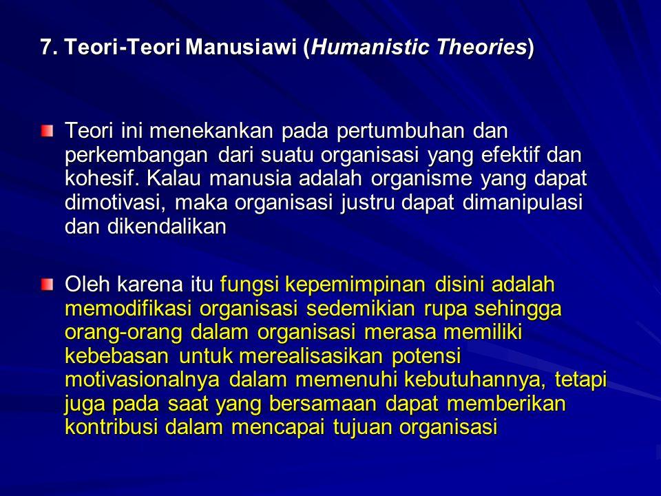 7. Teori-Teori Manusiawi (Humanistic Theories) Teori ini menekankan pada pertumbuhan dan perkembangan dari suatu organisasi yang efektif dan kohesif.