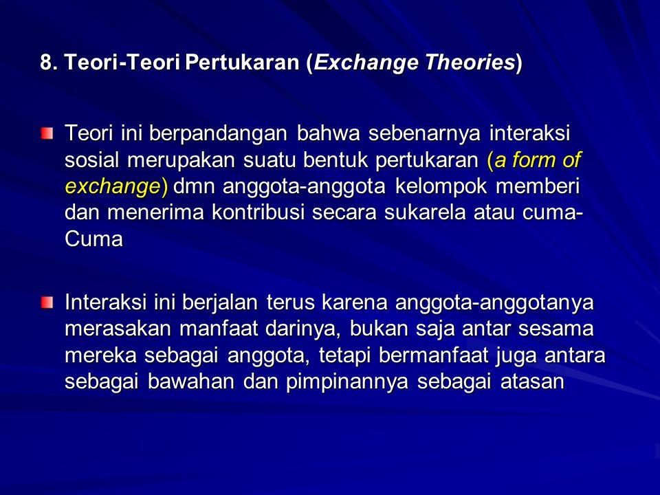 8. Teori-Teori Pertukaran (Exchange Theories) Teori ini berpandangan bahwa sebenarnya interaksi sosial merupakan suatu bentuk pertukaran (a form of ex