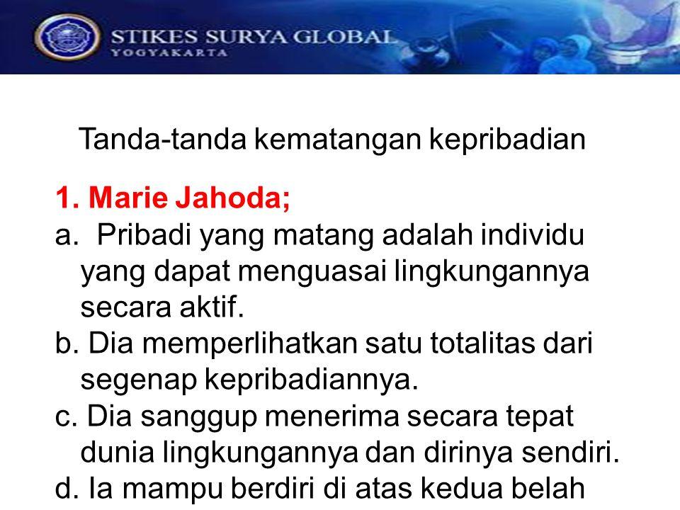 Tanda-tanda kematangan kepribadian 1. Marie Jahoda; a. Pribadi yang matang adalah individu yang dapat menguasai lingkungannya secara aktif. b. Dia mem