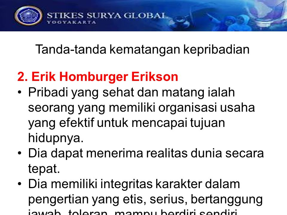 Tanda-tanda kematangan kepribadian 2. Erik Homburger Erikson Pribadi yang sehat dan matang ialah seorang yang memiliki organisasi usaha yang efektif u