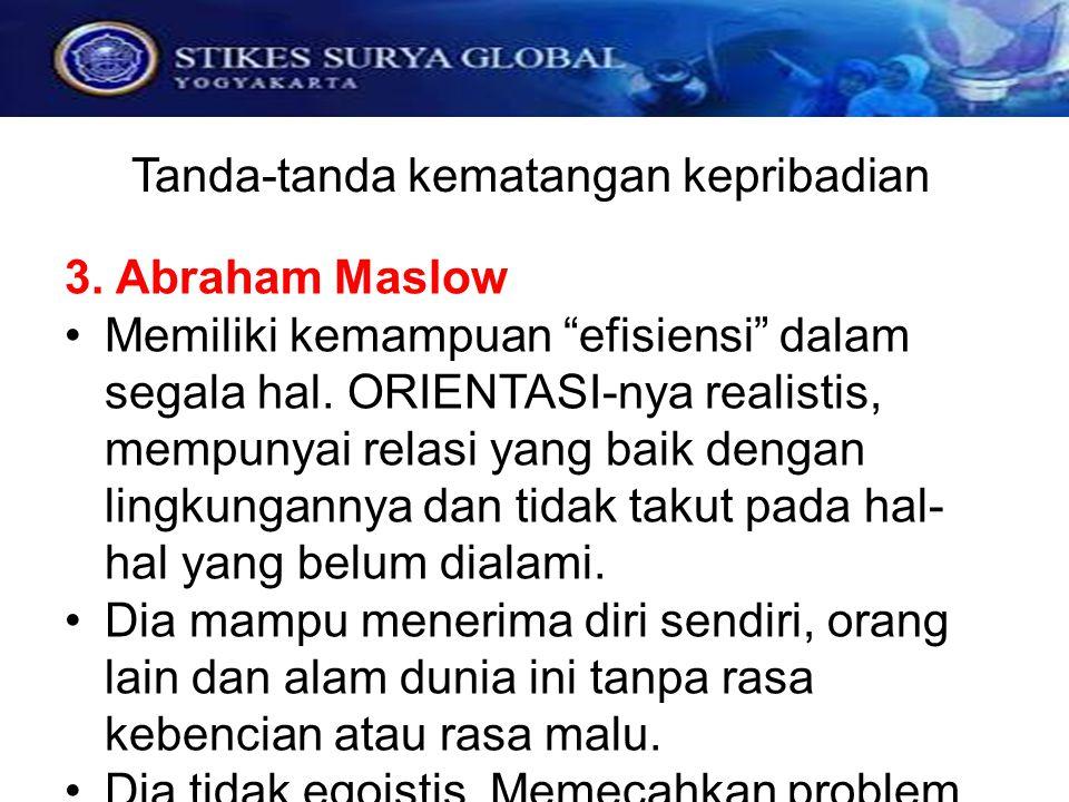 """Tanda-tanda kematangan kepribadian 3. Abraham Maslow Memiliki kemampuan """"efisiensi"""" dalam segala hal. ORIENTASI-nya realistis, mempunyai relasi yang b"""