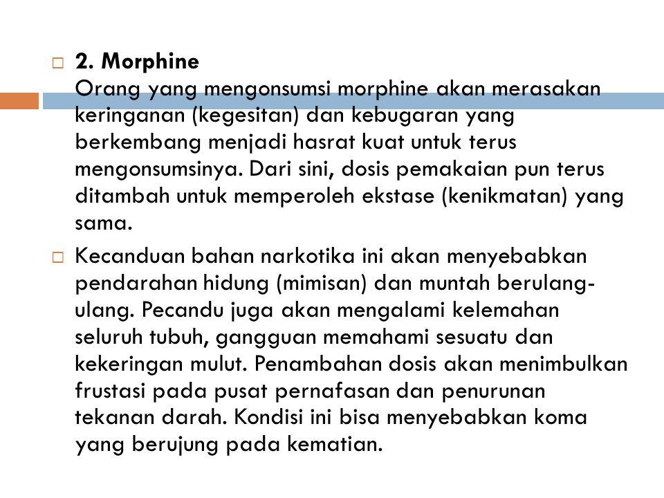 2. Morphine Orang yang mengonsumsi morphine akan merasakan keringanan (kegesitan) dan kebugaran yang berkembang menjadi hasrat kuat untuk terus meng