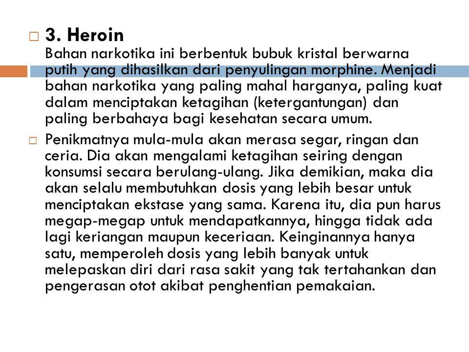  3. Heroin Bahan narkotika ini berbentuk bubuk kristal berwarna putih yang dihasilkan dari penyulingan morphine. Menjadi bahan narkotika yang paling