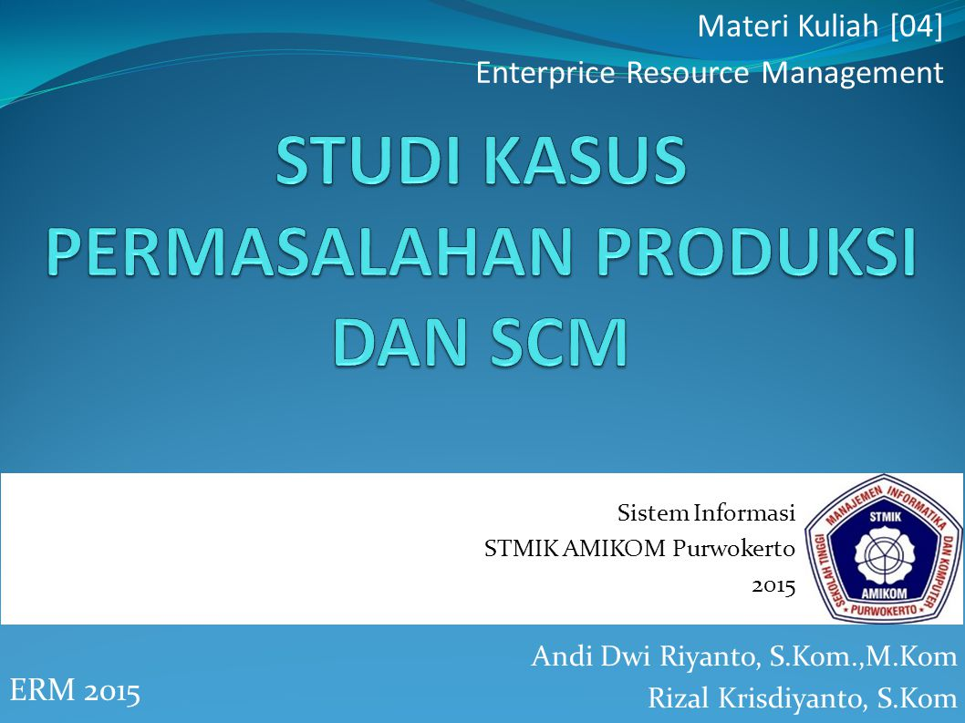 Andi Dwi Riyanto, S.Kom.,M.Kom Rizal Krisdiyanto, S.Kom ERM 2015 Materi Kuliah [04] Enterprice Resource Management Sistem Informasi STMIK AMIKOM Purwokerto 2015