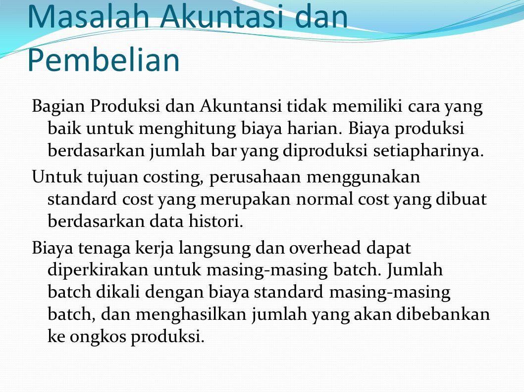 Masalah Akuntasi dan Pembelian Bagian Produksi dan Akuntansi tidak memiliki cara yang baik untuk menghitung biaya harian. Biaya produksi berdasarkan j