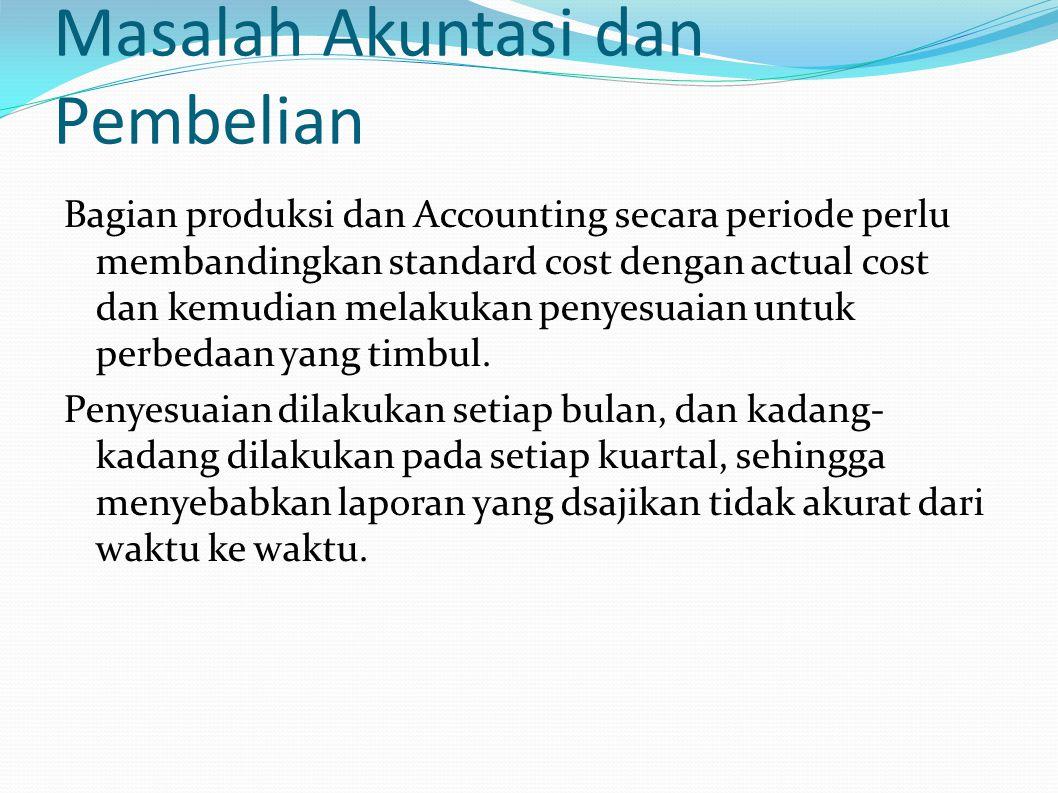 Masalah Akuntasi dan Pembelian Bagian produksi dan Accounting secara periode perlu membandingkan standard cost dengan actual cost dan kemudian melakukan penyesuaian untuk perbedaan yang timbul.