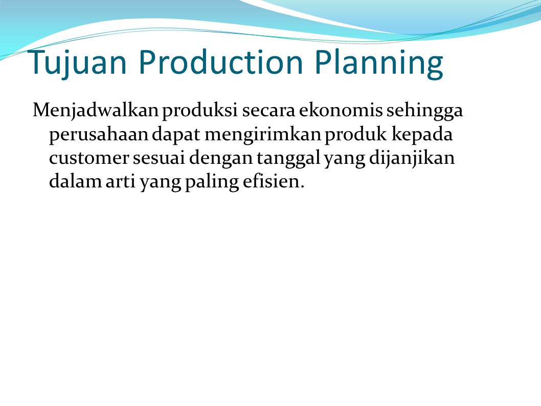 Tujuan Production Planning Menjadwalkan produksi secara ekonomis sehingga perusahaan dapat mengirimkan produk kepada customer sesuai dengan tanggal yang dijanjikan dalam arti yang paling efisien.