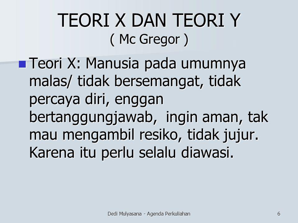 TEORI X DAN TEORI Y ( Mc Gregor ) Teori X: Manusia pada umumnya malas/ tidak bersemangat, tidak percaya diri, enggan bertanggungjawab, ingin aman, tak