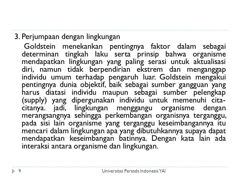 Perkembangan Organisme Universitas Persada Indonesia YAI10  Walaupun pendapat Goldstein tentang aktualisasi diri itu mengandung arti bahwa ada pola atau taraf perkembangan yang dilewati oleh individu, namun Goldstein sendiri sedikit sekali berbicara mengenai hal ini.