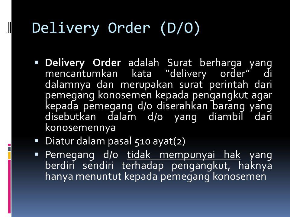 Delivery Order (D/O)  Delivery Order adalah Surat berharga yang mencantumkan kata delivery order di dalamnya dan merupakan surat perintah dari pemegang konosemen kepada pengangkut agar kepada pemegang d/o diserahkan barang yang disebutkan dalam d/o yang diambil dari konosemennya  Diatur dalam pasal 510 ayat(2)  Pemegang d/o tidak mempunyai hak yang berdiri sendiri terhadap pengangkut, haknya hanya menuntut kepada pemegang konosemen