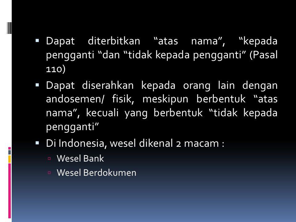  Dapat diterbitkan atas nama , kepada pengganti dan tidak kepada pengganti (Pasal 110)  Dapat diserahkan kepada orang lain dengan andosemen/ fisik, meskipun berbentuk atas nama , kecuali yang berbentuk tidak kepada pengganti  Di Indonesia, wesel dikenal 2 macam :  Wesel Bank  Wesel Berdokumen