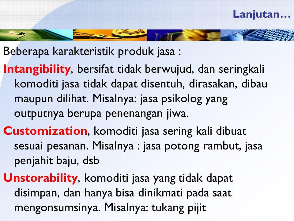 Lanjutan… Beberapa karakteristik produk jasa : Intangibility, bersifat tidak berwujud, dan seringkali komoditi jasa tidak dapat disentuh, dirasakan, dibau maupun dilihat.