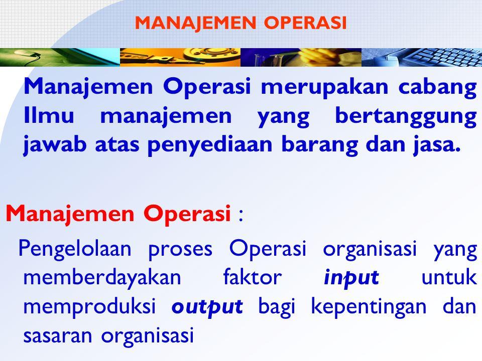 MANAJEMEN OPERASI Manajemen Operasi merupakan cabang Ilmu manajemen yang bertanggung jawab atas penyediaan barang dan jasa.