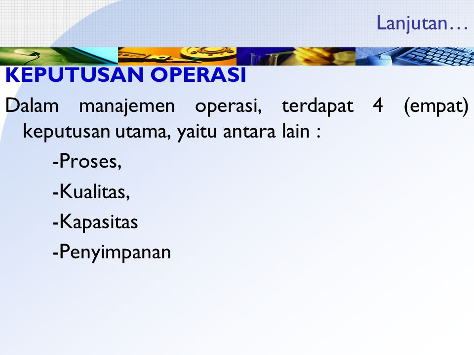 Lanjutan… KEPUTUSAN OPERASI Dalam manajemen operasi, terdapat 4 (empat) keputusan utama, yaitu antara lain : -Proses, -Kualitas, -Kapasitas -Penyimpanan