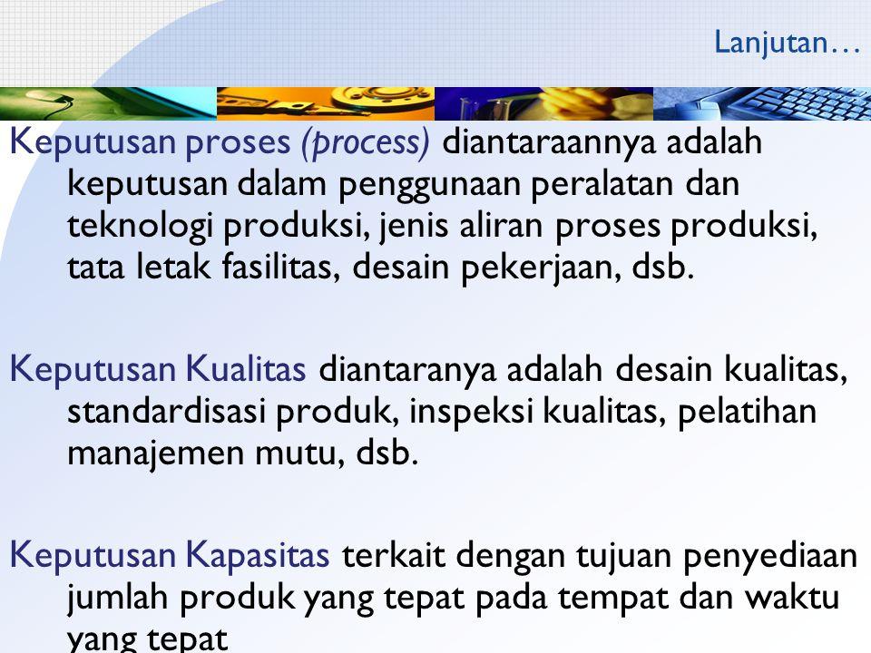 Lanjutan… Keputusan proses (process) diantaraannya adalah keputusan dalam penggunaan peralatan dan teknologi produksi, jenis aliran proses produksi, tata letak fasilitas, desain pekerjaan, dsb.
