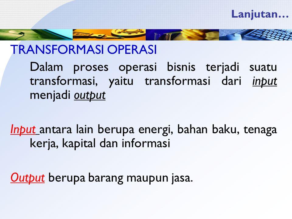 Lanjutan… TRANSFORMASI OPERASI Dalam proses operasi bisnis terjadi suatu transformasi, yaitu transformasi dari input menjadi output Input antara lain berupa energi, bahan baku, tenaga kerja, kapital dan informasi Output berupa barang maupun jasa.