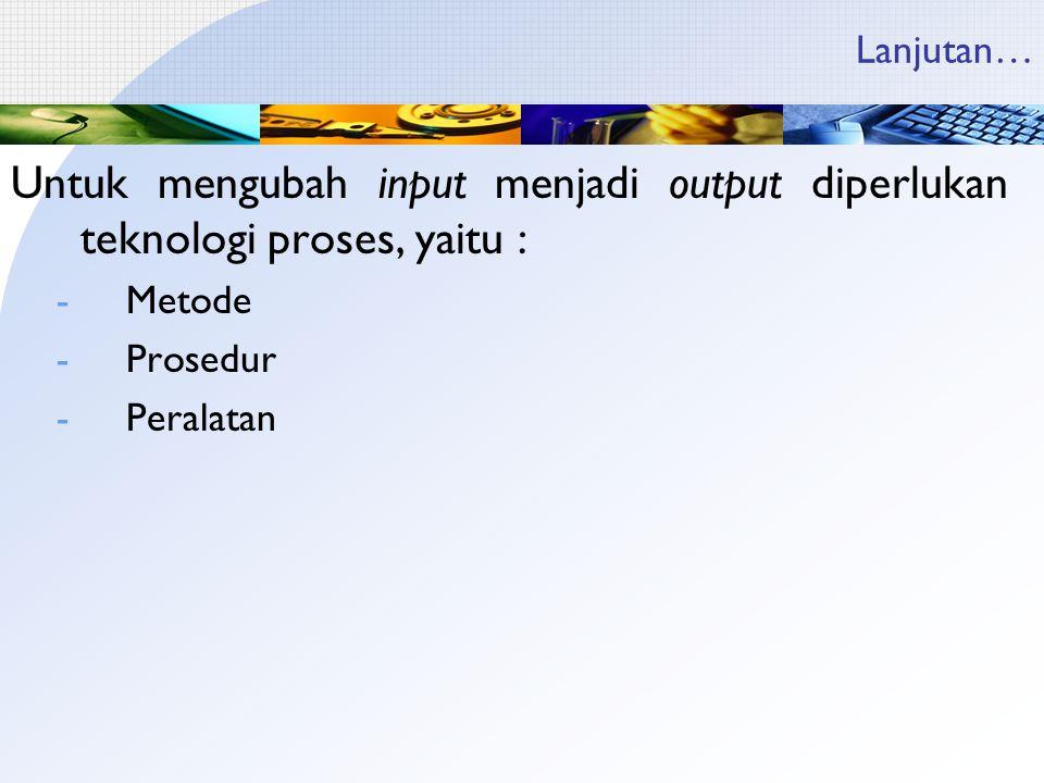 Lanjutan… Untuk mengubah input menjadi output diperlukan teknologi proses, yaitu : -Metode -Prosedur -Peralatan