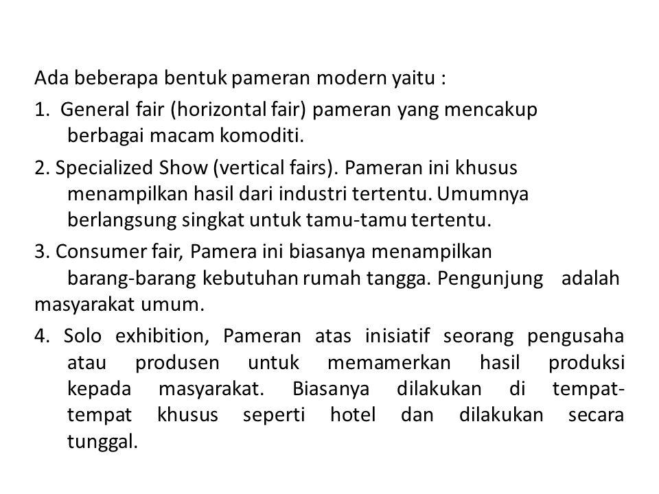 Ada beberapa bentuk pameran modern yaitu : 1. General fair (horizontal fair) pameran yang mencakup berbagai macam komoditi. 2. Specialized Show (verti