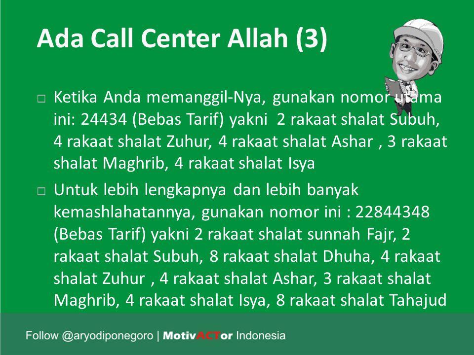 Ada Call Center Allah (3)  Ketika Anda memanggil-Nya, gunakan nomor utama ini: 24434 (Bebas Tarif) yakni 2 rakaat shalat Subuh, 4 rakaat shalat Zuhur, 4 rakaat shalat Ashar, 3 rakaat shalat Maghrib, 4 rakaat shalat Isya  Untuk lebih lengkapnya dan lebih banyak kemashlahatannya, gunakan nomor ini : 22844348 (Bebas Tarif) yakni 2 rakaat shalat sunnah Fajr, 2 rakaat shalat Subuh, 8 rakaat shalat Dhuha, 4 rakaat shalat Zuhur, 4 rakaat shalat Ashar, 3 rakaat shalat Maghrib, 4 rakaat shalat Isya, 8 rakaat shalat Tahajud