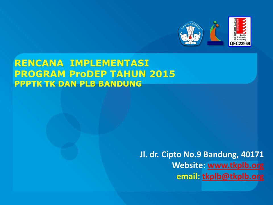 RENCANA IMPLEMENTASI PROGRAM ProDEP TAHUN 2015 PPPTK TK DAN PLB BANDUNG Jl. dr. Cipto No.9 Bandung, 40171 Website: www.tkplb.org email: tkplb@tkplb.or
