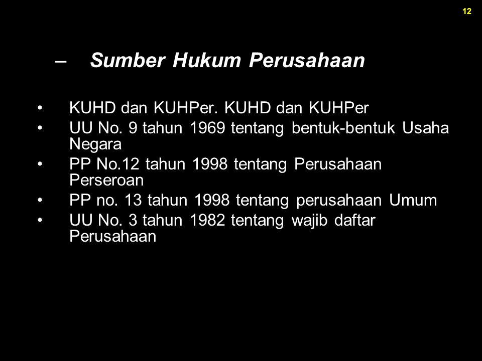 12 –Sumber Hukum Perusahaan KUHD dan KUHPer. KUHD dan KUHPer UU No. 9 tahun 1969 tentang bentuk-bentuk Usaha Negara PP No.12 tahun 1998 tentang Perusa