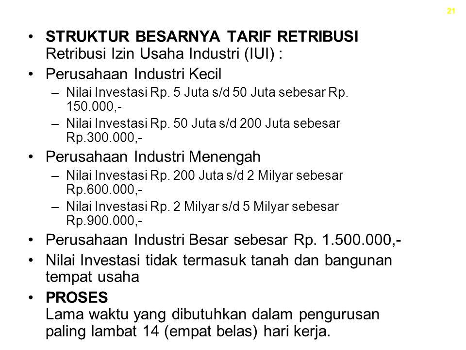 21 STRUKTUR BESARNYA TARIF RETRIBUSI Retribusi Izin Usaha Industri (IUI) : Perusahaan Industri Kecil –Nilai Investasi Rp. 5 Juta s/d 50 Juta sebesar R