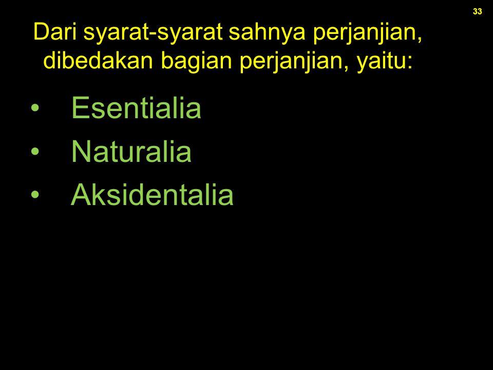 33 Dari syarat-syarat sahnya perjanjian, dibedakan bagian perjanjian, yaitu: Esentialia Naturalia Aksidentalia