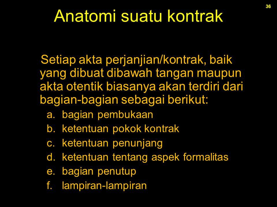 36 Anatomi suatu kontrak Setiap akta perjanjian/kontrak, baik yang dibuat dibawah tangan maupun akta otentik biasanya akan terdiri dari bagian-bagian