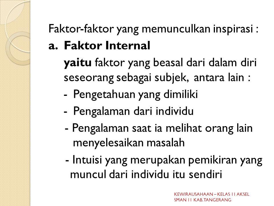 Faktor-faktor yang memunculkan inspirasi : a.Faktor Internal yaitu faktor yang beasal dari dalam diri seseorang sebagai subjek, antara lain : -Pengetahuan yang dimiliki -Pengalaman dari individu - Pengalaman saat ia melihat orang lain menyelesaikan masalah - Intuisi yang merupakan pemikiran yang muncul dari individu itu sendiri KEWIRAUSAHAAN – KELAS 11 AKSEL SMAN 11 KAB.