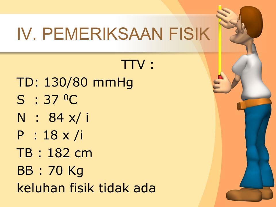 IV. PEMERIKSAAN FISIK TTV : TD: 130/80 mmHg S : 37 0 C N : 84 x/ i P : 18 x /i TB : 182 cm BB : 70 Kg keluhan fisik tidak ada