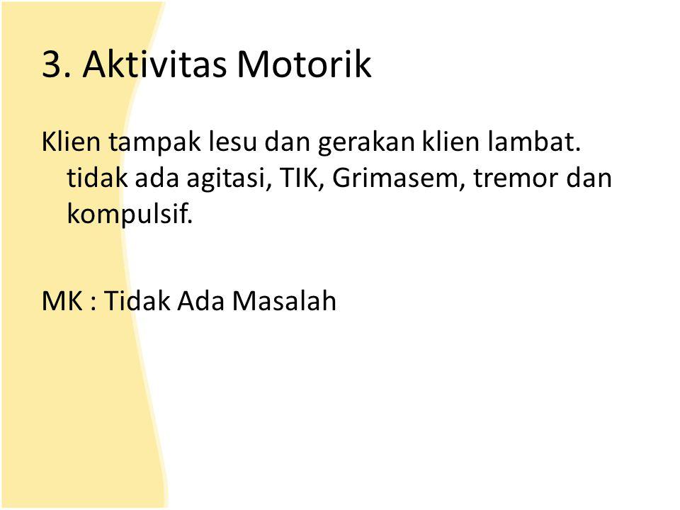 3. Aktivitas Motorik Klien tampak lesu dan gerakan klien lambat. tidak ada agitasi, TIK, Grimasem, tremor dan kompulsif. MK : Tidak Ada Masalah