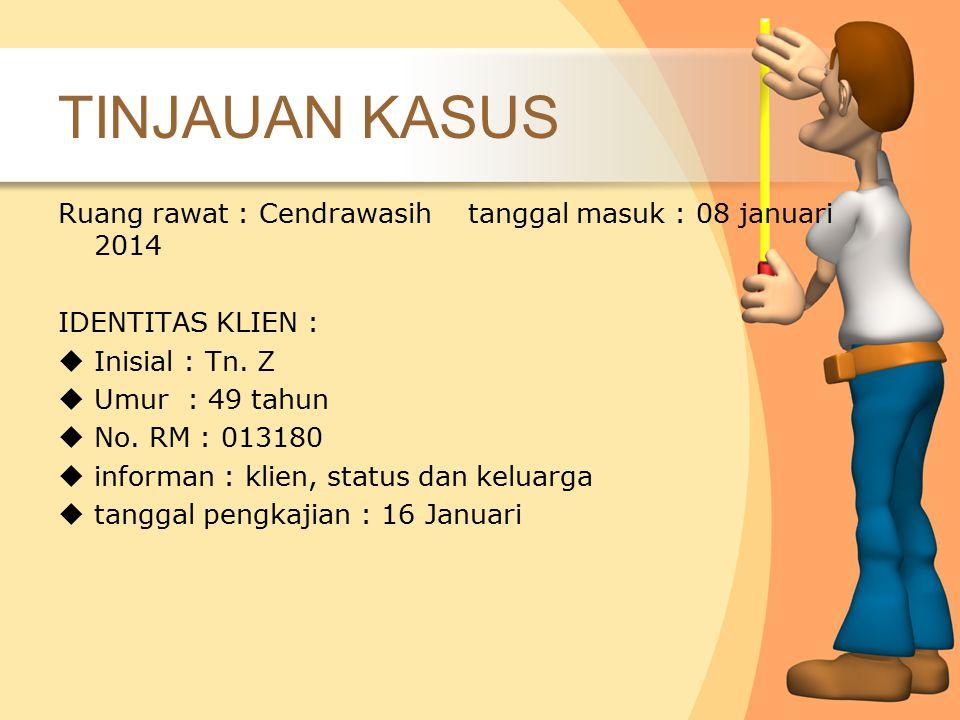 Ruang rawat : Cendrawasih tanggal masuk : 08 januari 2014 IDENTITAS KLIEN :  Inisial : Tn. Z  Umur : 49 tahun  No. RM : 013180  informan : klien,