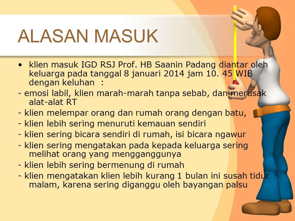 ALASAN MASUK klien masuk IGD RSJ Prof. HB Saanin Padang diantar oleh keluarga pada tanggal 8 januari 2014 jam 10. 45 WIB dengan keluhan : - emosi labi
