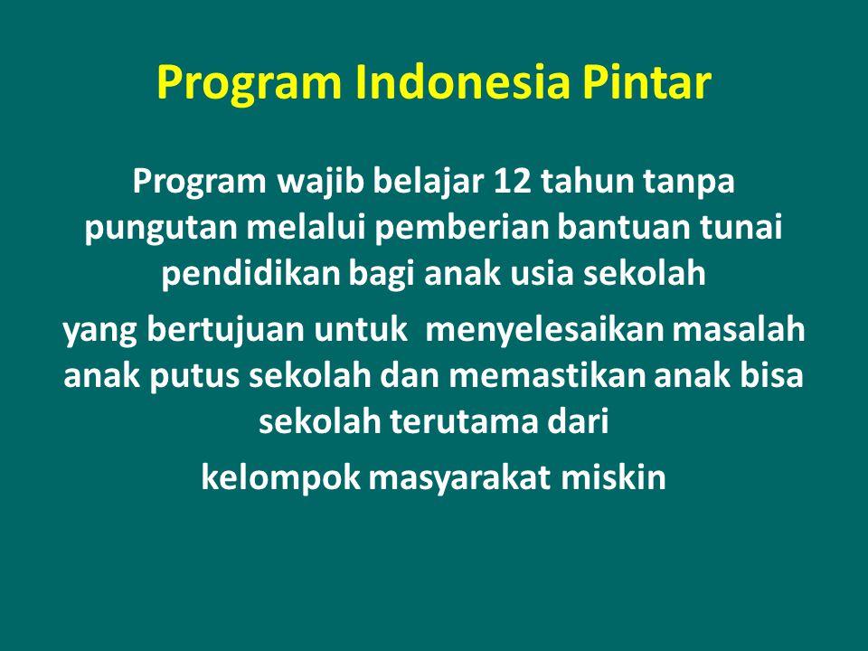 Program Indonesia Pintar Program wajib belajar 12 tahun tanpa pungutan melalui pemberian bantuan tunai pendidikan bagi anak usia sekolah yang bertujua