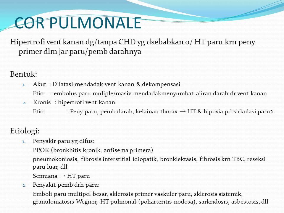 COR PULMONALE Hipertrofi vent kanan dg/tanpa CHD yg dsebabkan o/ HT paru krn peny primer dlm jar paru/pemb darahnya Bentuk: 1. Akut : Dilatasi mendada