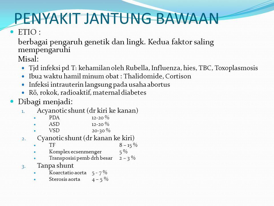 PENYAKIT JANTUNG BAWAAN ETIO : berbagai pengaruh genetik dan lingk. Kedua faktor saling mempengaruhi Misal: Tjd infeksi pd T I kehamilan oleh Rubella,